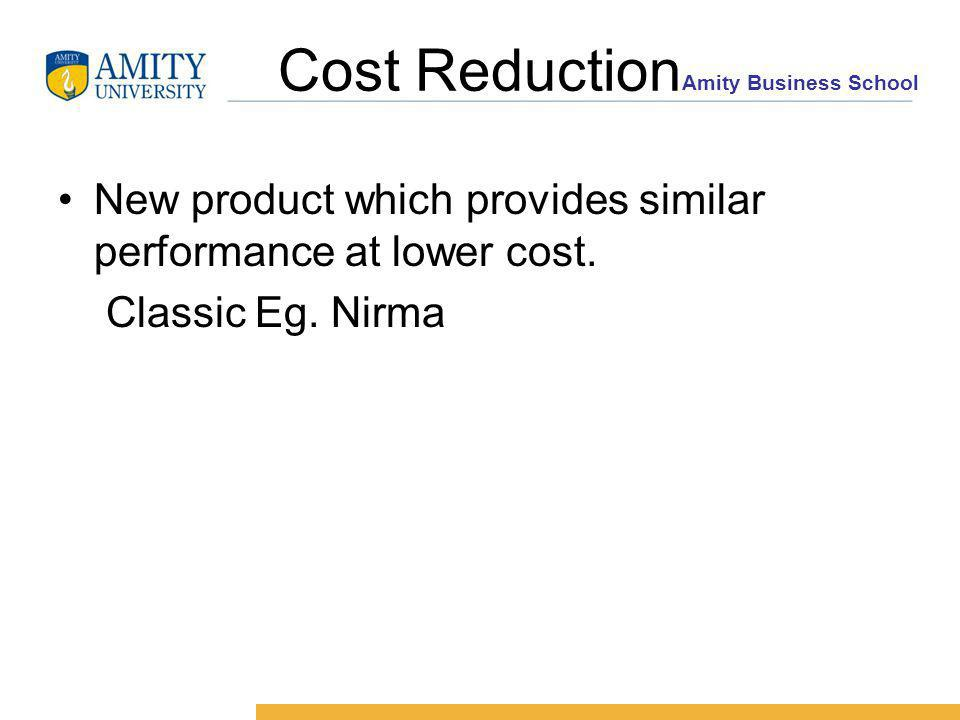 Amity Business School Cost Reduction New product which provides similar performance at lower cost.