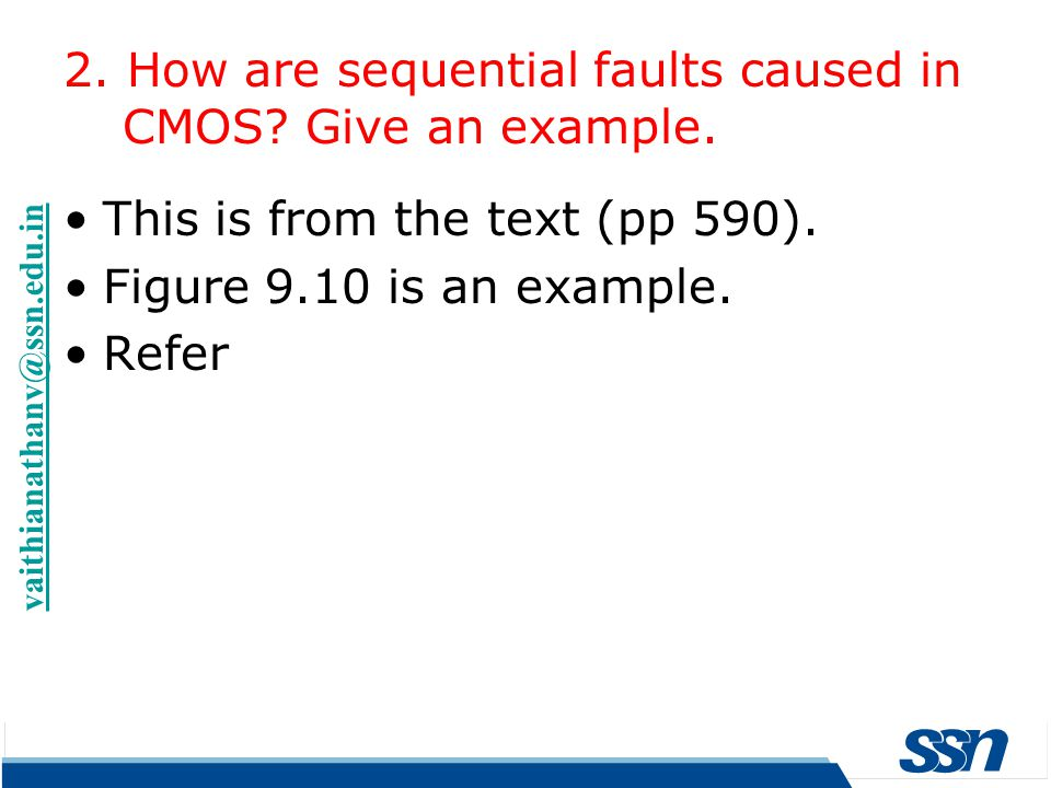 This is from the text (pp 590). Figure 9.10 is an example. Refer 2. How are sequential faults caused in CMOS? Give an example. vaithianathanv@ssn.edu.