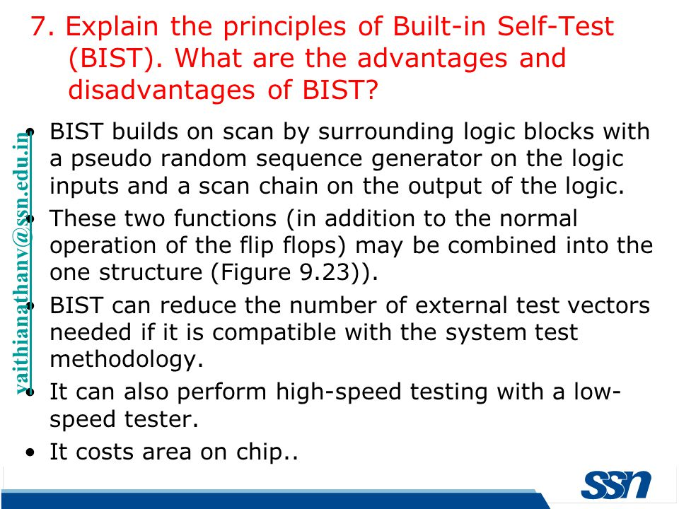 BIST builds on scan by surrounding logic blocks with a pseudo random sequence generator on the logic inputs and a scan chain on the output of the logi