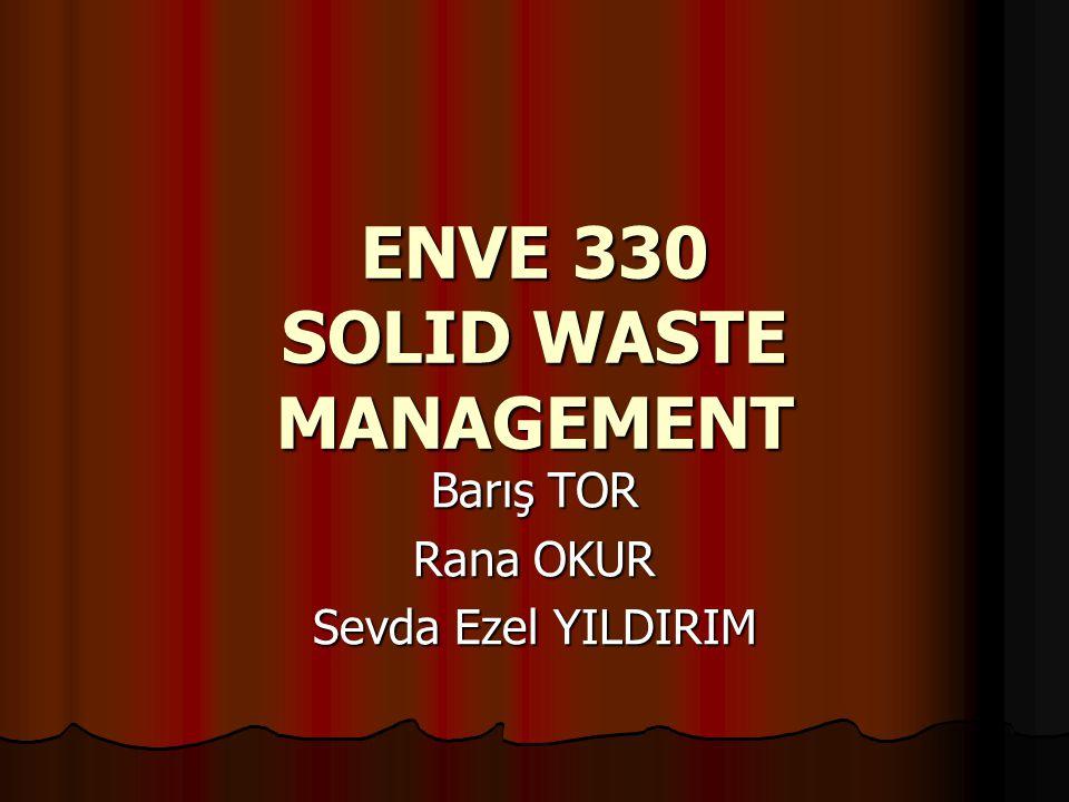 ENVE 330 SOLID WASTE MANAGEMENT Barış TOR Rana OKUR Sevda Ezel YILDIRIM