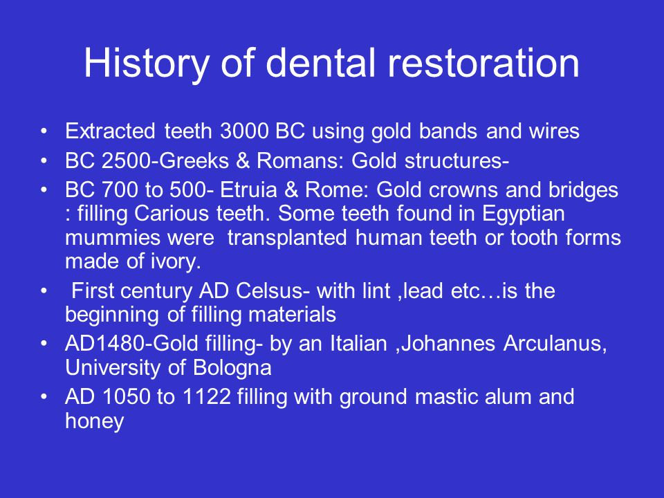 History of dental restoration Extracted teeth 3000 BC using gold bands and wires BC 2500-Greeks & Romans: Gold structures- BC 700 to 500- Etruia & Rome: Gold crowns and bridges : filling Carious teeth.