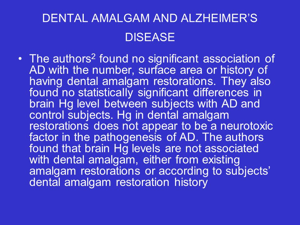 DENTAL AMALGAM AND ALZHEIMER'S DISEASE The authors 2 found no significant association of AD with the number, surface area or history of having dental amalgam restorations.