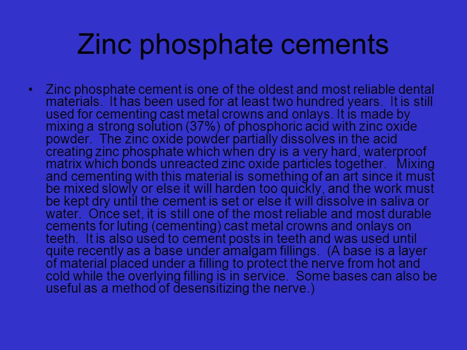 Zinc phosphate cements Zinc phosphate cement is one of the oldest and most reliable dental materials.