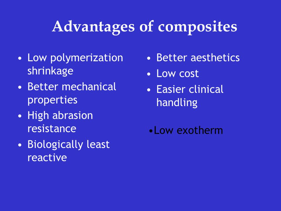 Advantages of composites Low polymerization shrinkage Better mechanical properties High abrasion resistance Biologically least reactive Better aesthetics Low cost Easier clinical handling Low exotherm