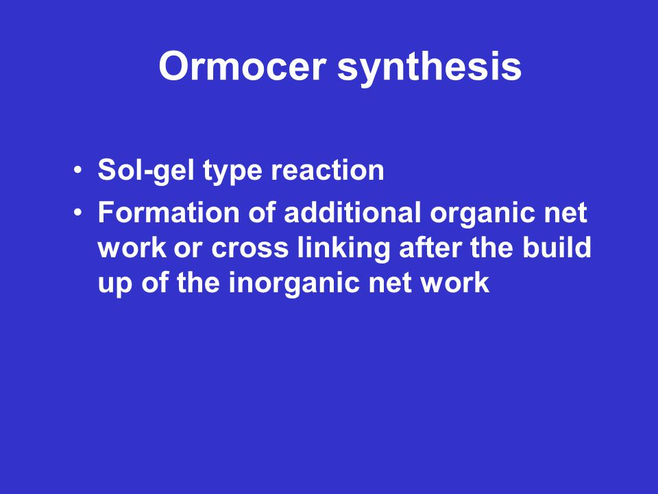 Ormocer synthesis Sol-gel type reaction Formation of additional organic net work or cross linking after the build up of the inorganic net work