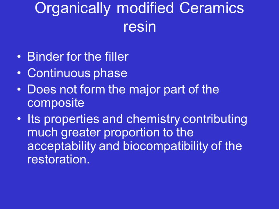 Organically modified Ceramics resin Binder for the filler Continuous phase Does not form the major part of the composite Its properties and chemistry contributing much greater proportion to the acceptability and biocompatibility of the restoration.