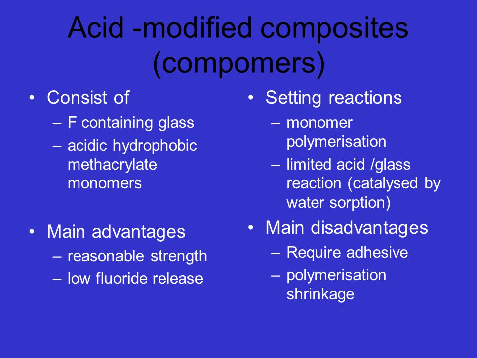 Acid -modified composites (compomers) Consist of –F containing glass –acidic hydrophobic methacrylate monomers Main advantages –reasonable strength –low fluoride release Setting reactions –monomer polymerisation –limited acid /glass reaction (catalysed by water sorption) Main disadvantages –Require adhesive –polymerisation shrinkage