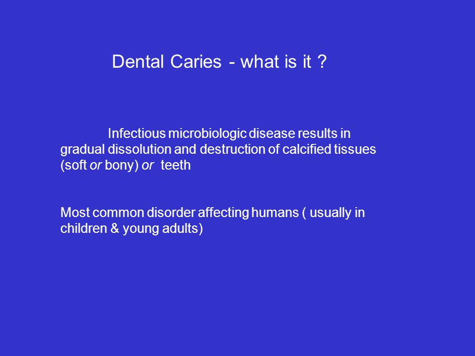 Infectious microbiologic disease results in gradual dissolution and destruction of calcified tissues (soft or bony) or teeth Most common disorder affecting humans ( usually in children & young adults) Dental Caries - what is it ?