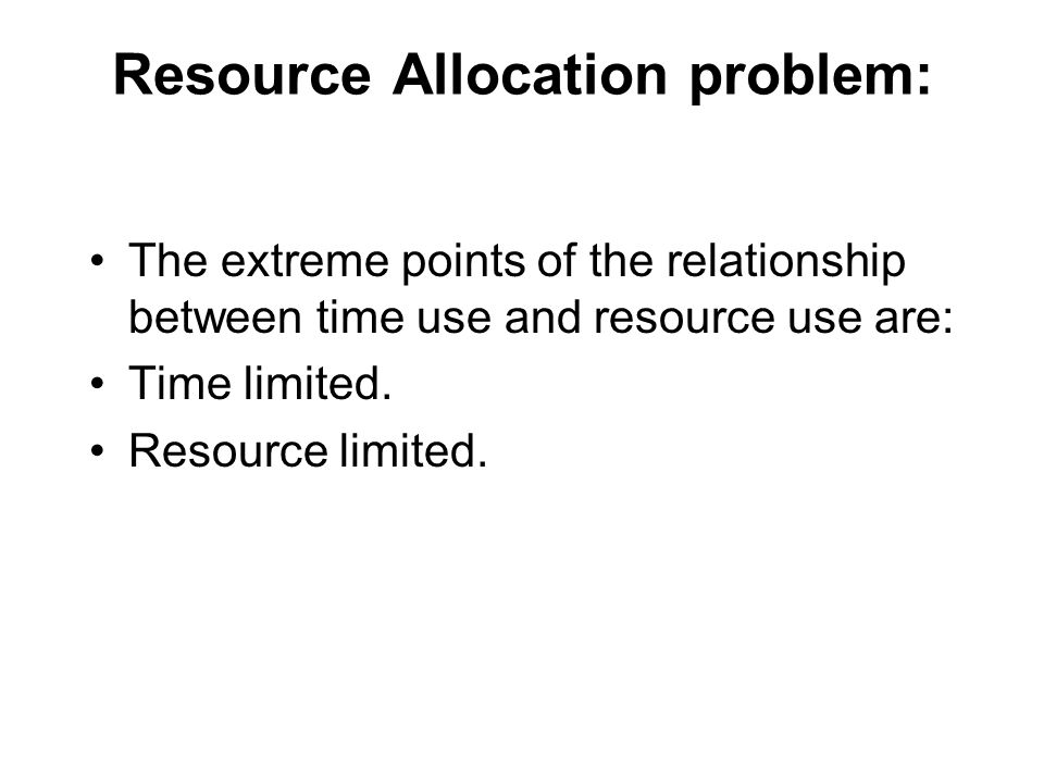 Resource Allocation problem: The extreme points of the relationship between time use and resource use are: Time limited.