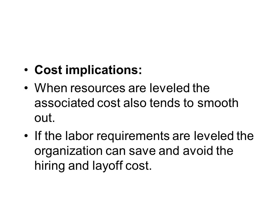 Cost implications: When resources are leveled the associated cost also tends to smooth out. If the labor requirements are leveled the organization can