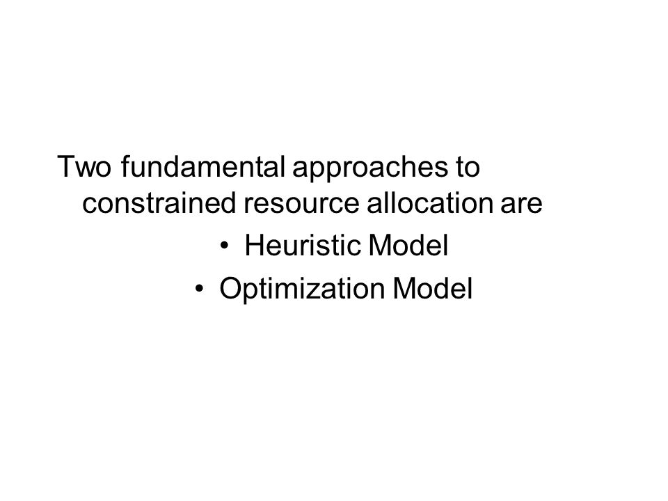 Two fundamental approaches to constrained resource allocation are Heuristic Model Optimization Model