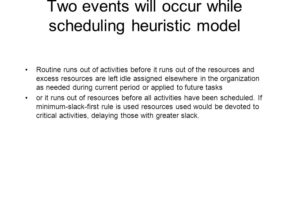 Two events will occur while scheduling heuristic model Routine runs out of activities before it runs out of the resources and excess resources are lef