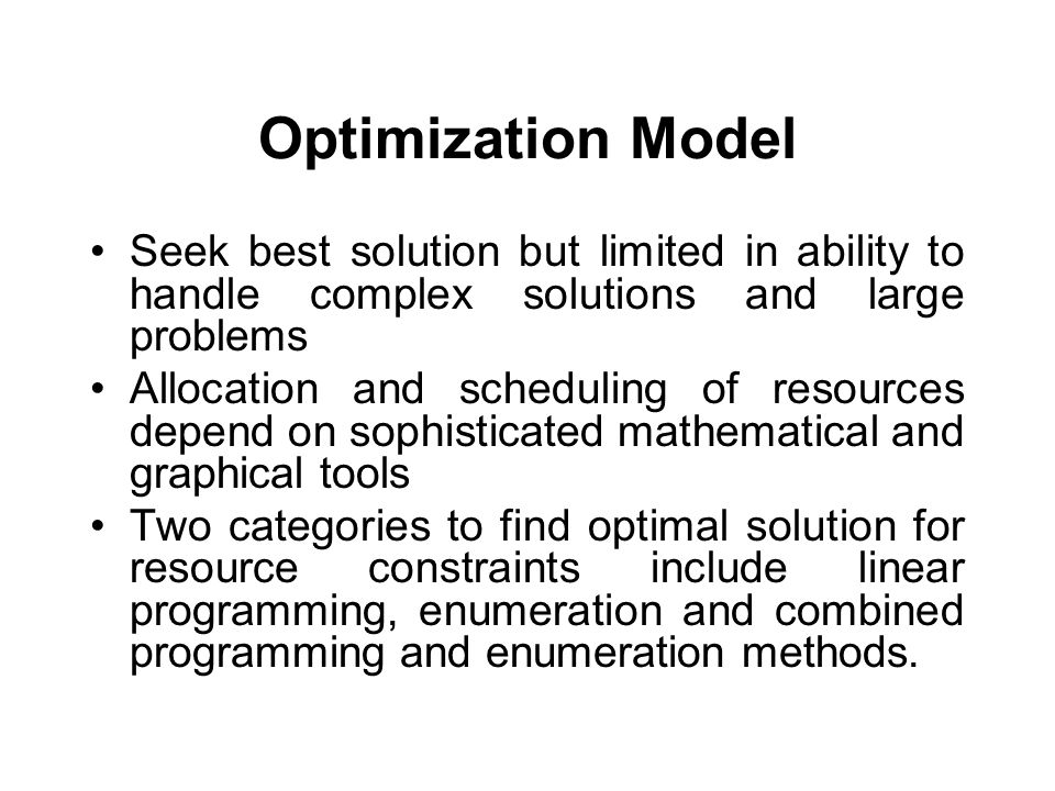 Optimization Model Seek best solution but limited in ability to handle complex solutions and large problems Allocation and scheduling of resources depend on sophisticated mathematical and graphical tools Two categories to find optimal solution for resource constraints include linear programming, enumeration and combined programming and enumeration methods.