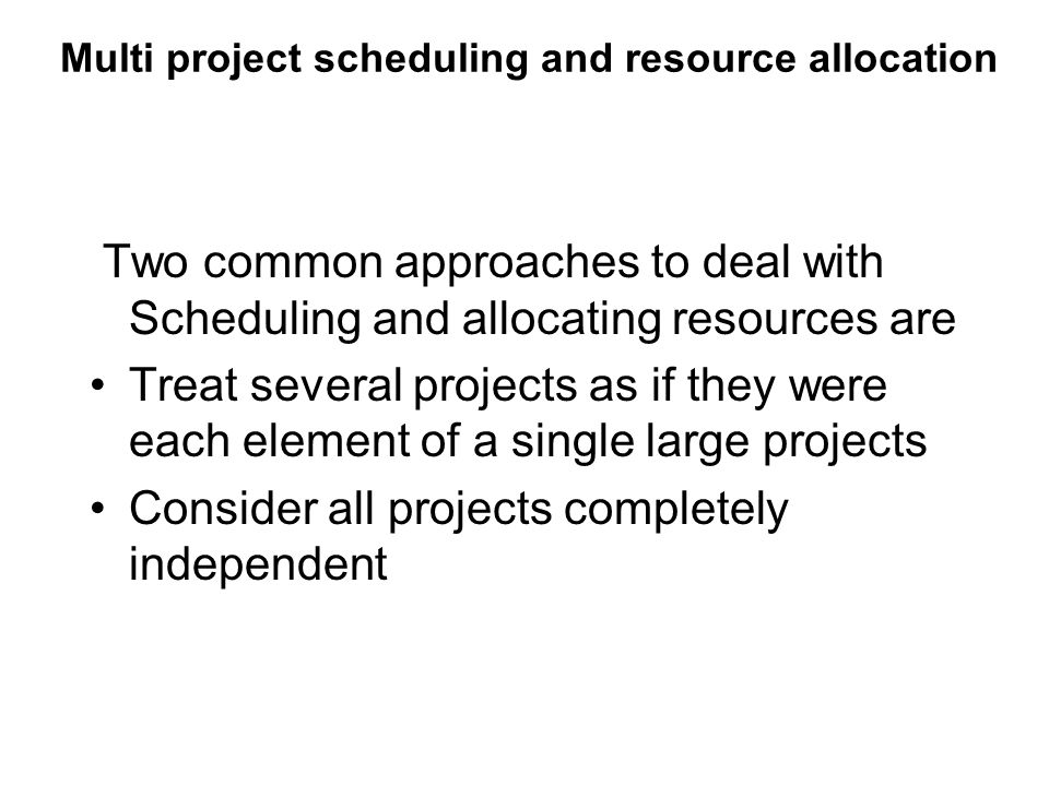 Multi project scheduling and resource allocation Two common approaches to deal with Scheduling and allocating resources are Treat several projects as