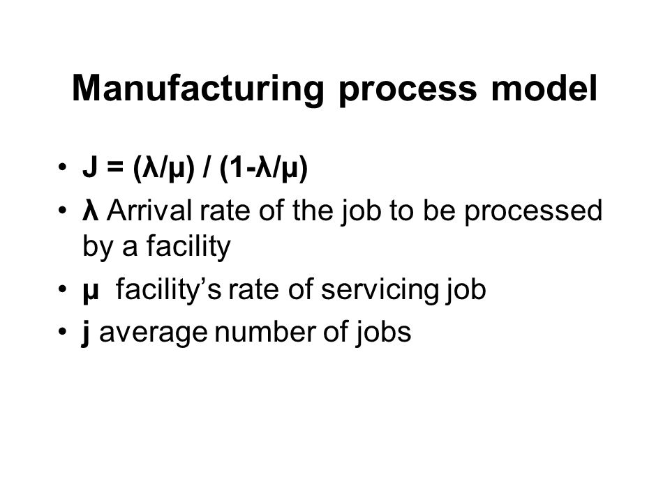 Manufacturing process model J = (λ/µ) / (1-λ/µ) λ Arrival rate of the job to be processed by a facility µ facility's rate of servicing job j average number of jobs