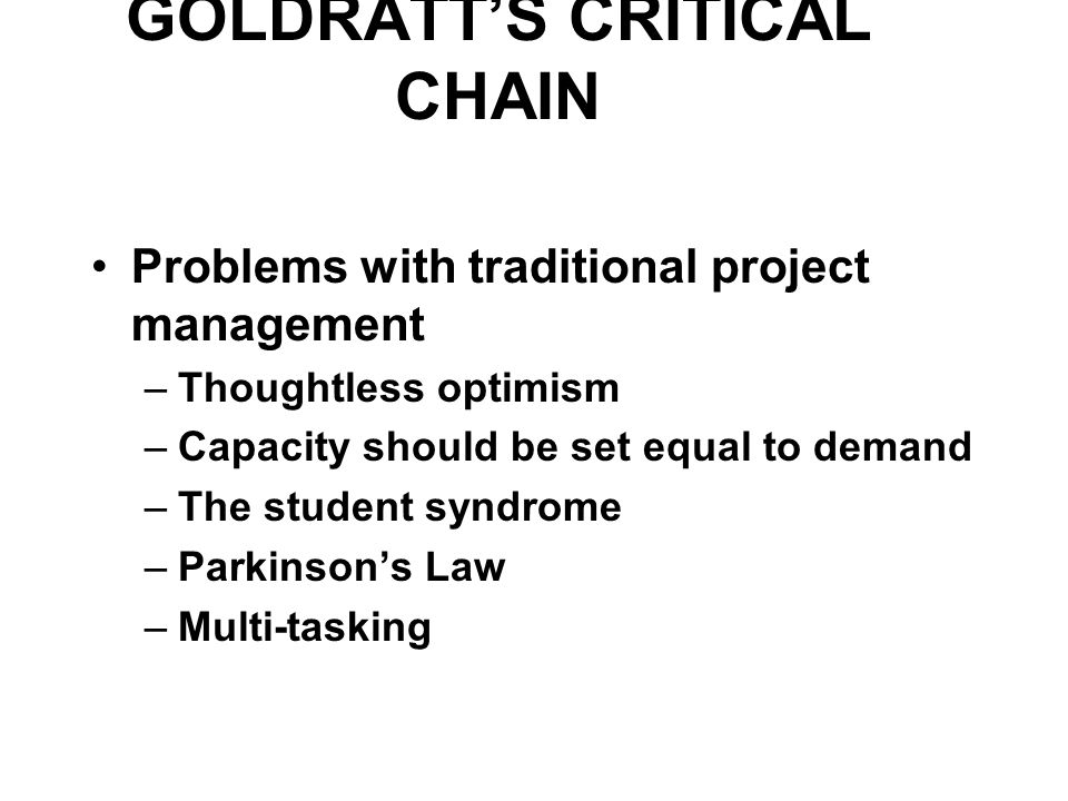 GOLDRATT'S CRITICAL CHAIN Problems with traditional project management –Thoughtless optimism –Capacity should be set equal to demand –The student syndrome –Parkinson's Law –Multi-tasking