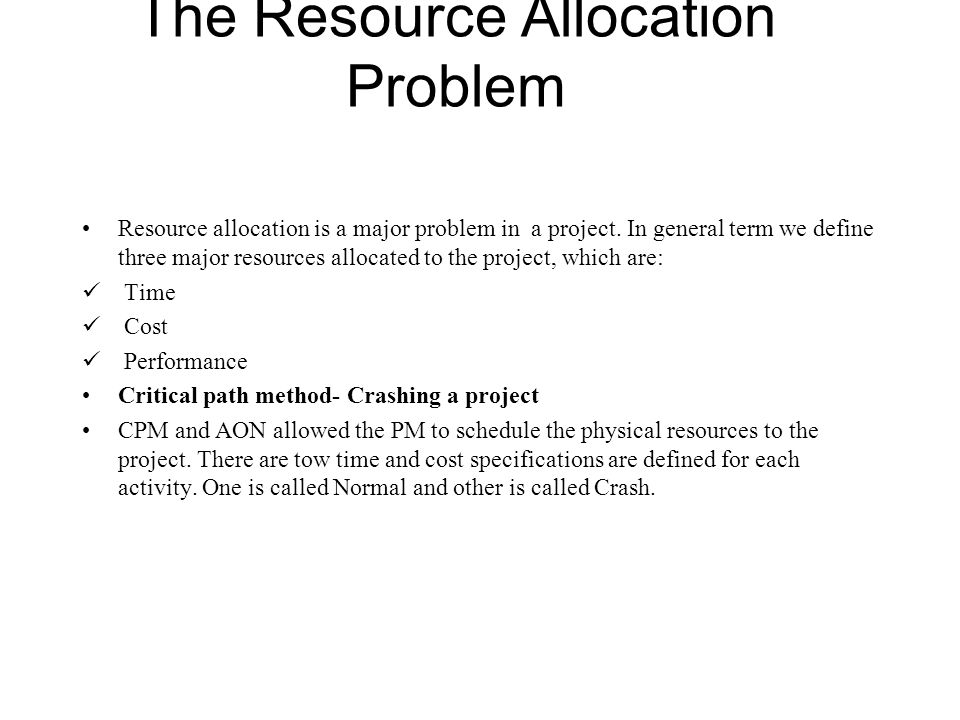 The Resource Allocation Problem Resource allocation is a major problem in a project. In general term we define three major resources allocated to the