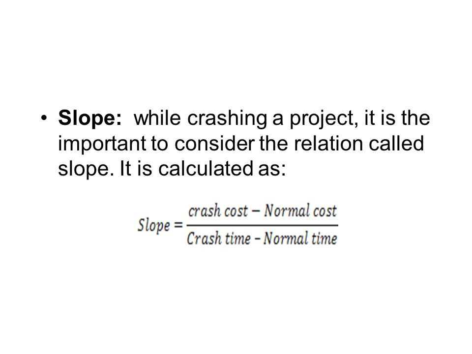Slope: while crashing a project, it is the important to consider the relation called slope. It is calculated as: