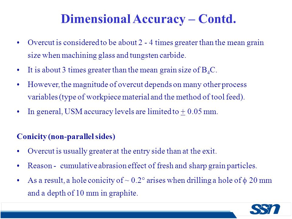 Dimensional Accuracy – Contd. Overcut is considered to be about 2 - 4 times greater than the mean grain size when machining glass and tungsten carbide