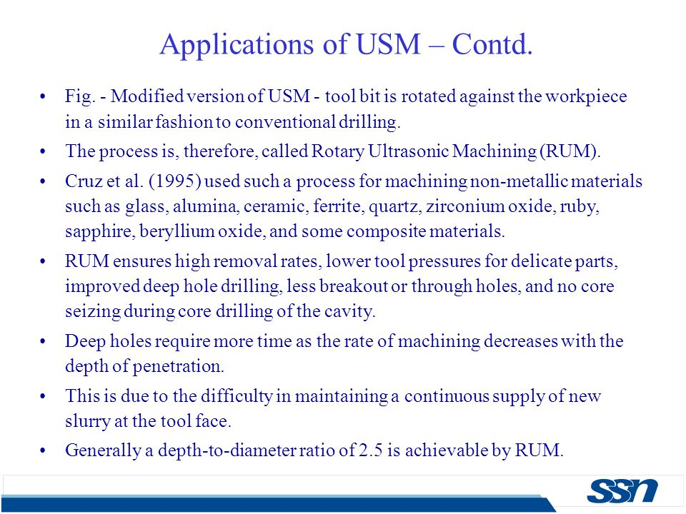 Applications of USM – Contd. Fig. - Modified version of USM - tool bit is rotated against the workpiece in a similar fashion to conventional drilling.