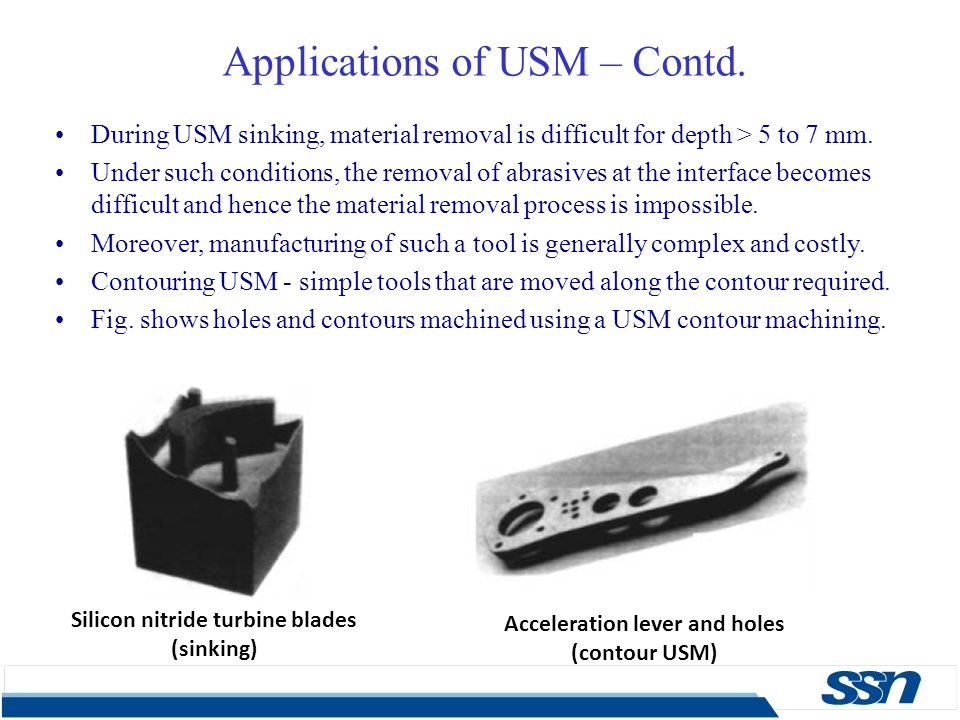 Applications of USM – Contd. During USM sinking, material removal is difficult for depth > 5 to 7 mm. Under such conditions, the removal of abrasives
