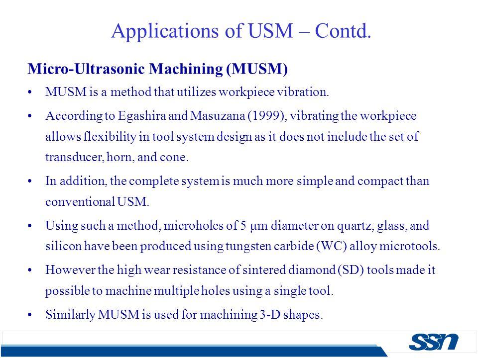 Applications of USM – Contd. Micro-Ultrasonic Machining (MUSM) MUSM is a method that utilizes workpiece vibration. According to Egashira and Masuzana