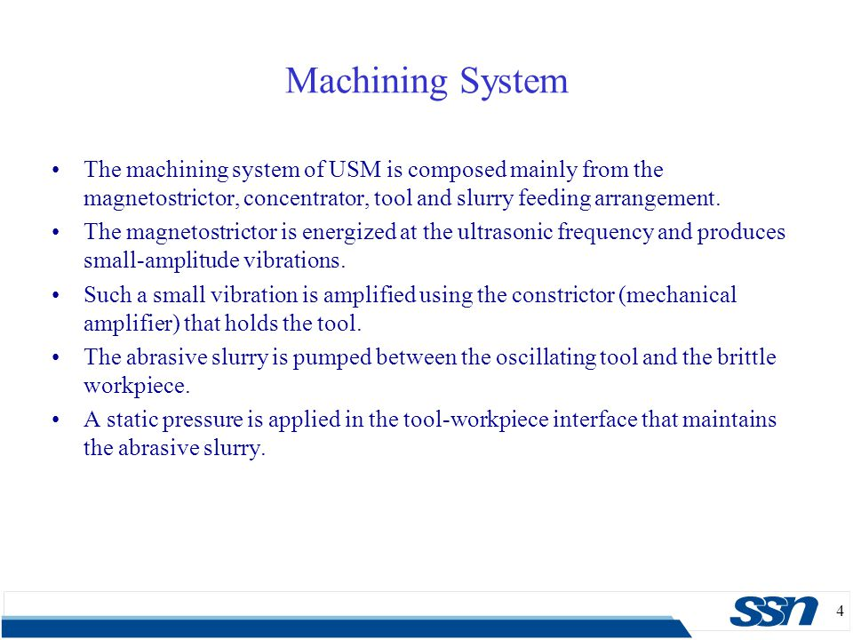 4 Machining System The machining system of USM is composed mainly from the magnetostrictor, concentrator, tool and slurry feeding arrangement. The mag