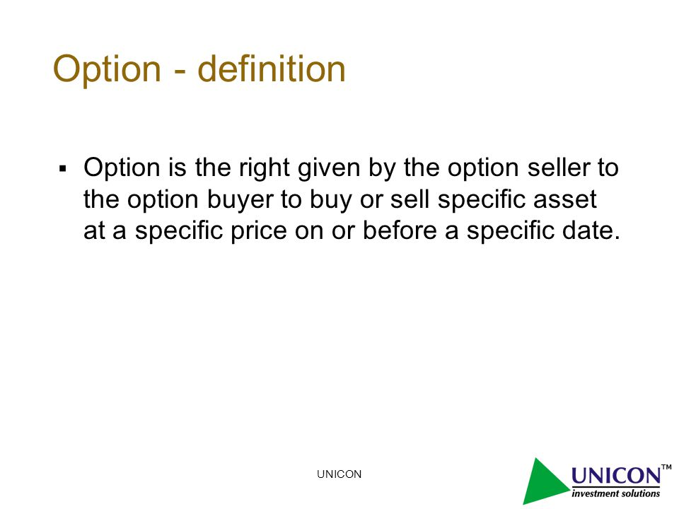 UNICON Option - definition  Option is the right given by the option seller to the option buyer to buy or sell specific asset at a specific price on or before a specific date.