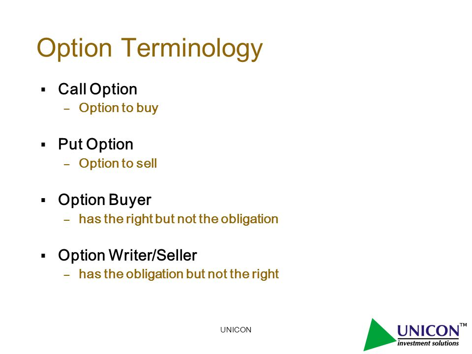 UNICON Option Terminology  Call Option – Option to buy  Put Option – Option to sell  Option Buyer – has the right but not the obligation  Option Writer/Seller – has the obligation but not the right