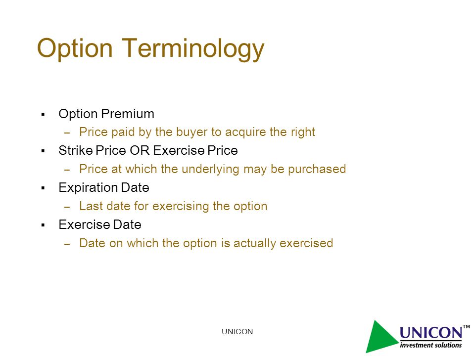 UNICON Option Terminology  Option Premium – Price paid by the buyer to acquire the right  Strike Price OR Exercise Price – Price at which the underlying may be purchased  Expiration Date – Last date for exercising the option  Exercise Date – Date on which the option is actually exercised