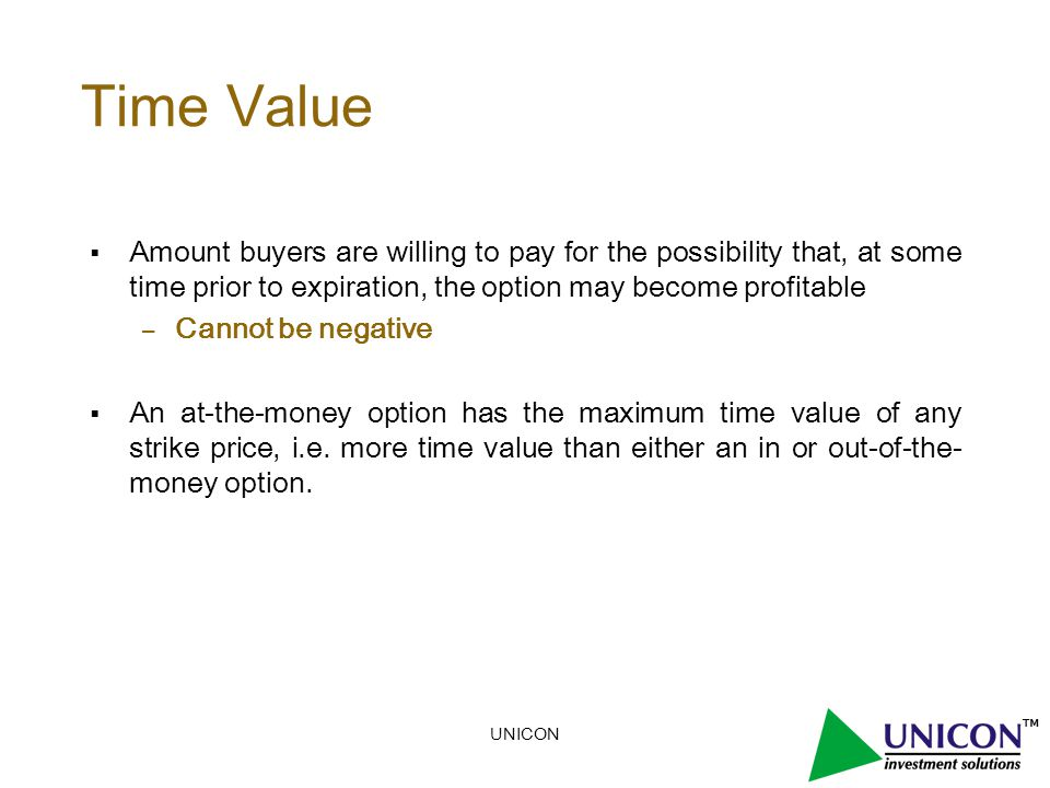 UNICON Time Value  Amount buyers are willing to pay for the possibility that, at some time prior to expiration, the option may become profitable – Cannot be negative  An at-the-money option has the maximum time value of any strike price, i.e.