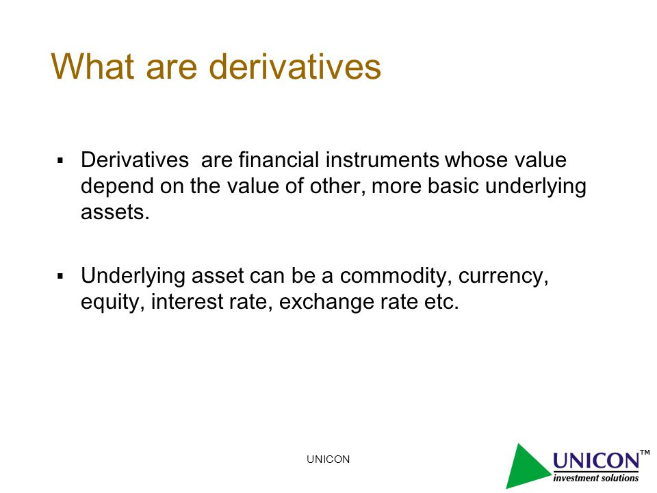 What are derivatives  Derivatives are financial instruments whose value depend on the value of other, more basic underlying assets.