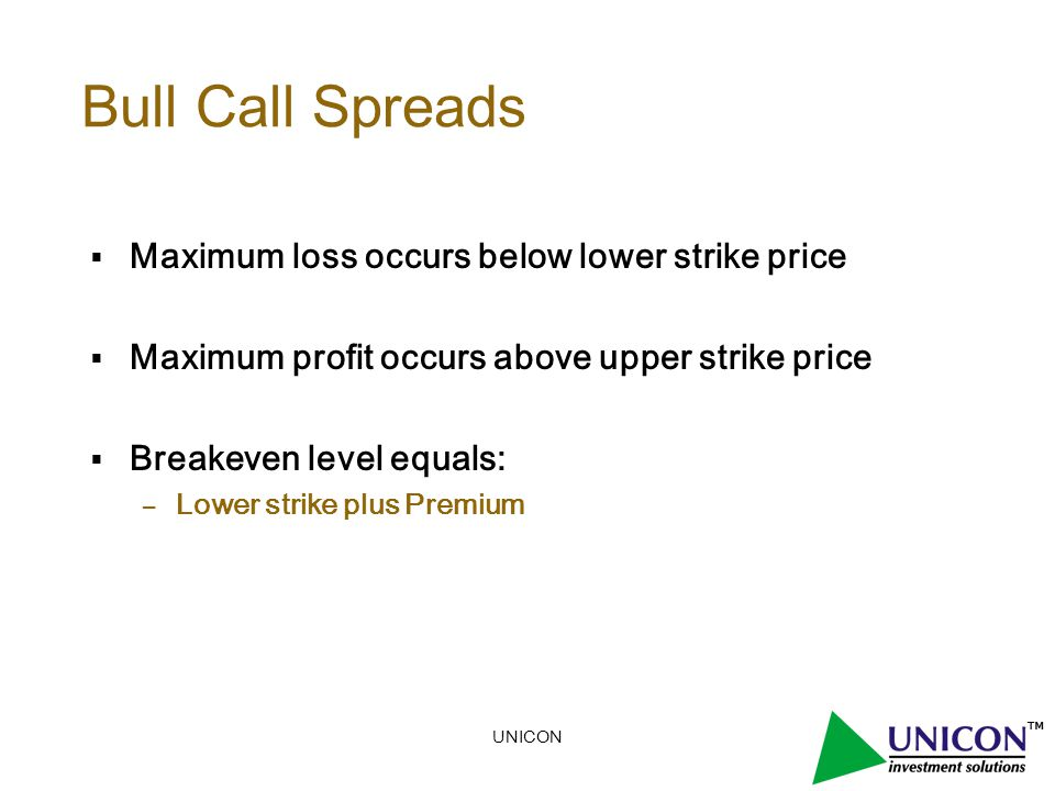 UNICON Bull Call Spreads  Maximum loss occurs below lower strike price  Maximum profit occurs above upper strike price  Breakeven level equals: – Lower strike plus Premium