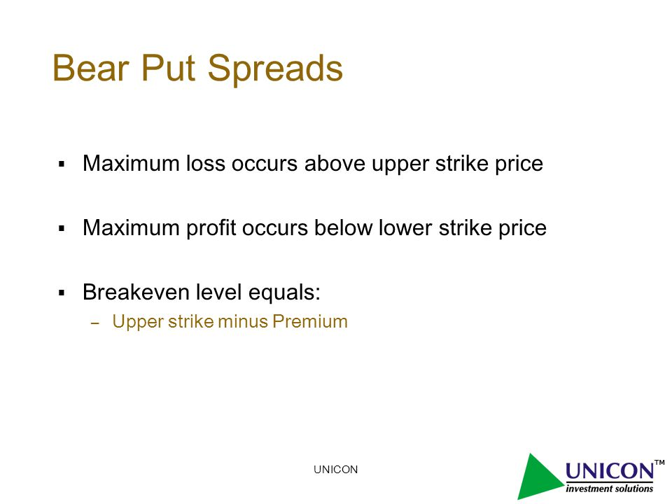 UNICON Bear Put Spreads  Maximum loss occurs above upper strike price  Maximum profit occurs below lower strike price  Breakeven level equals: – Upper strike minus Premium
