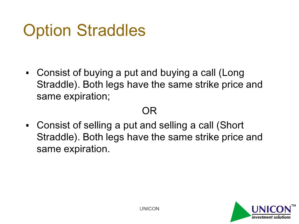 UNICON Option Straddles  Consist of buying a put and buying a call (Long Straddle).