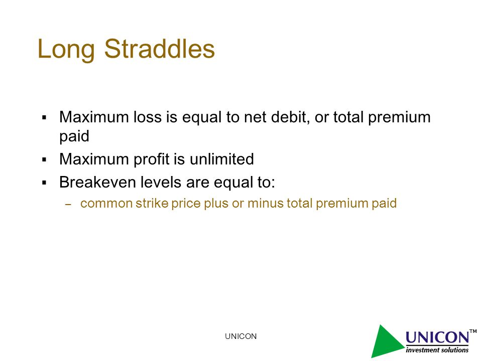 UNICON Long Straddles  Maximum loss is equal to net debit, or total premium paid  Maximum profit is unlimited  Breakeven levels are equal to: – common strike price plus or minus total premium paid