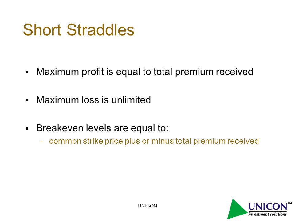 UNICON Short Straddles  Maximum profit is equal to total premium received  Maximum loss is unlimited  Breakeven levels are equal to: – common strike price plus or minus total premium received