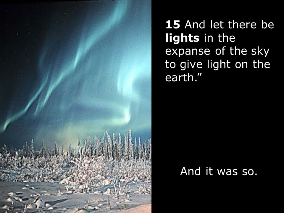 15 And let there be lights in the expanse of the sky to give light on the earth. And it was so.