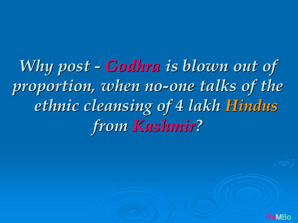 RaMBo Why post - Godhra is blown out of proportion, when no-one talks of the ethnic cleansing of 4 lakh Hindus from Kashmir?