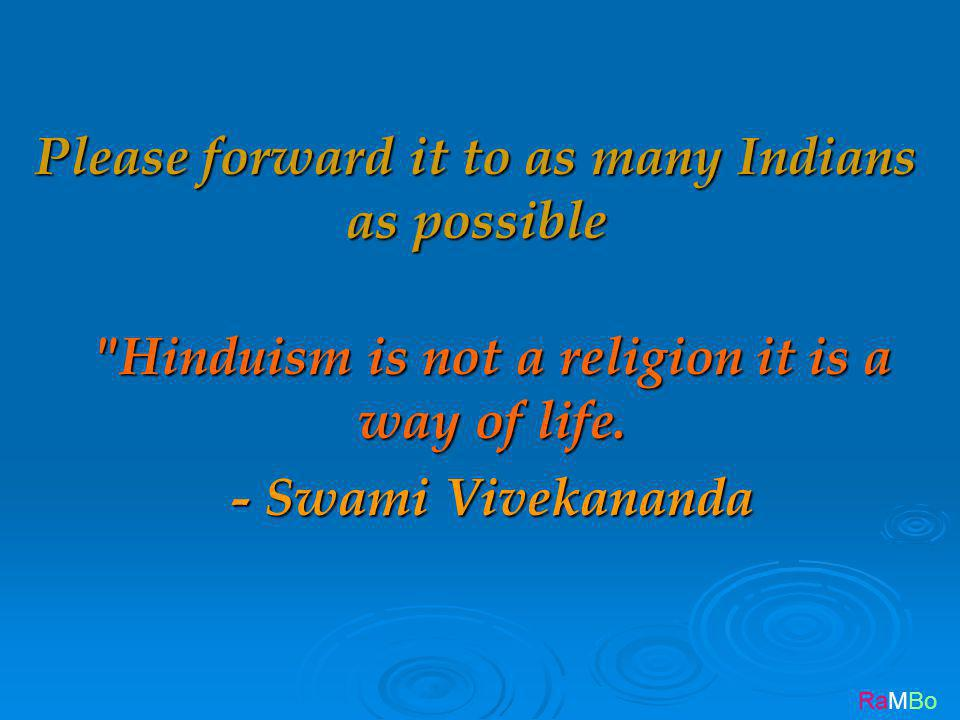 RaMBo Please forward it to as many Indians as possible Hinduism is not a religion it is a way of life.