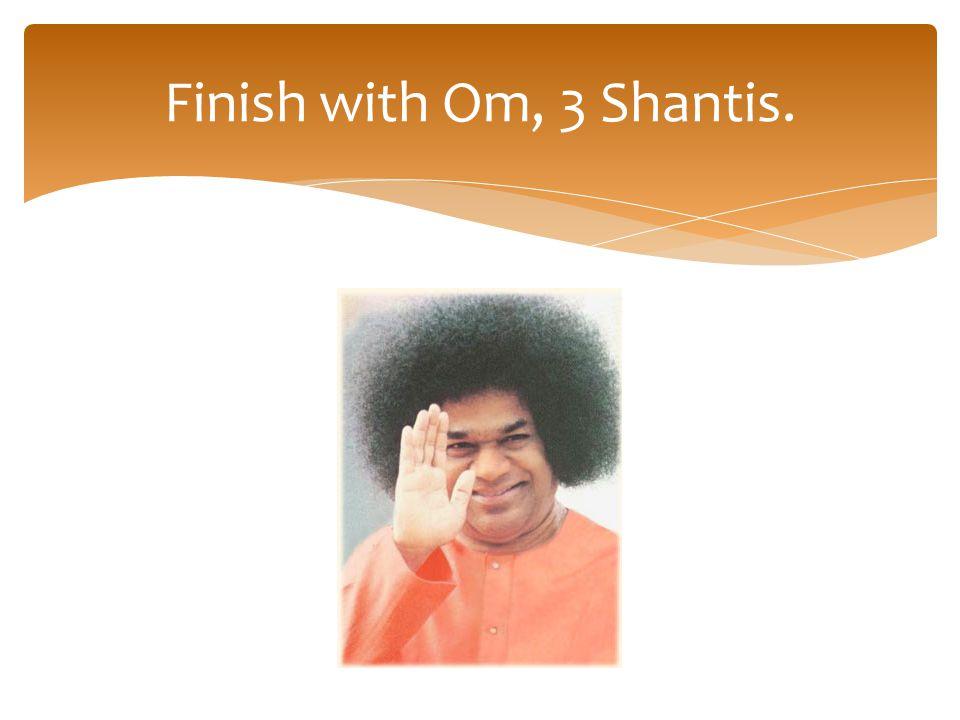 Finish with Om, 3 Shantis.