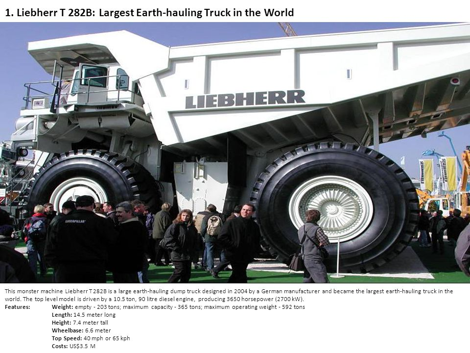 1. Liebherr T 282B: Largest Earth-hauling Truck in the World This monster machine Liebherr T 282B is a large earth-hauling dump truck designed in 2004