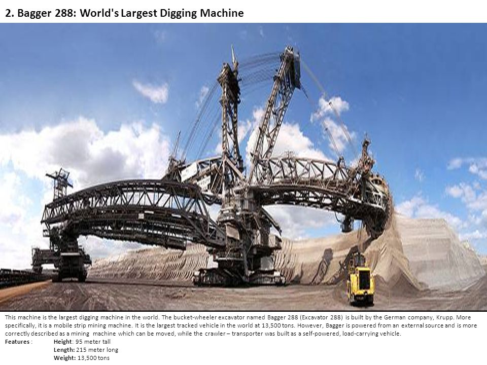 2. Bagger 288: World's Largest Digging Machine This machine is the largest digging machine in the world. The bucket-wheeler excavator named Bagger 288