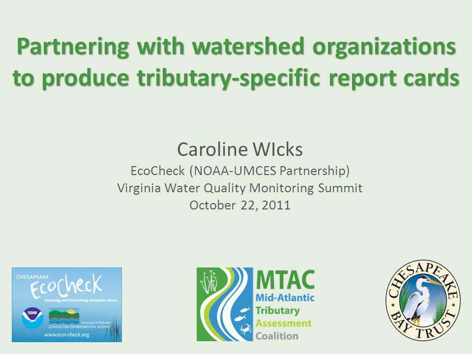 Partnering with watershed organizations to produce tributary-specific report cards Caroline WIcks EcoCheck (NOAA-UMCES Partnership) Virginia Water Quality Monitoring Summit October 22, 2011
