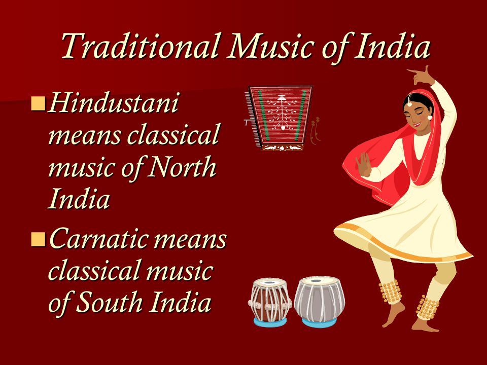 Traditional Music of India Hindustani means classical music of North India Hindustani means classical music of North India Carnatic means classical music of South India Carnatic means classical music of South India