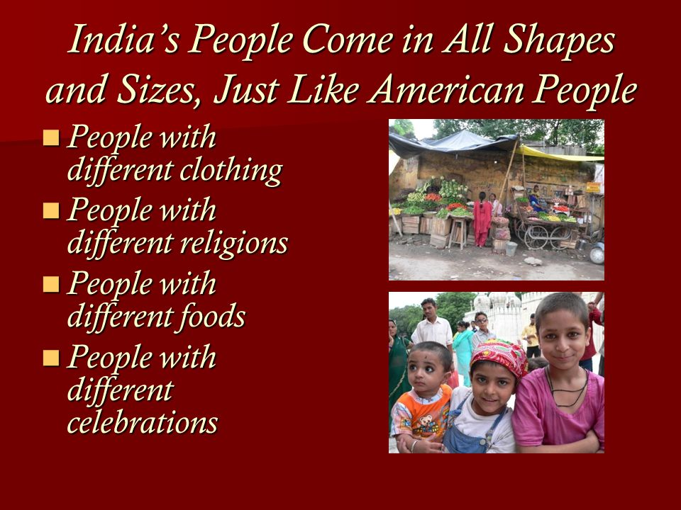 India's People Come in All Shapes and Sizes, Just Like American People People with different clothing People with different clothing People with different religions People with different religions People with different foods People with different foods People with different celebrations People with different celebrations