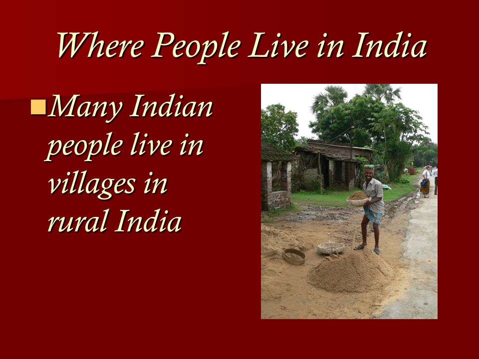 Where People Live in India Many Indian people live in villages in rural India Many Indian people live in villages in rural India