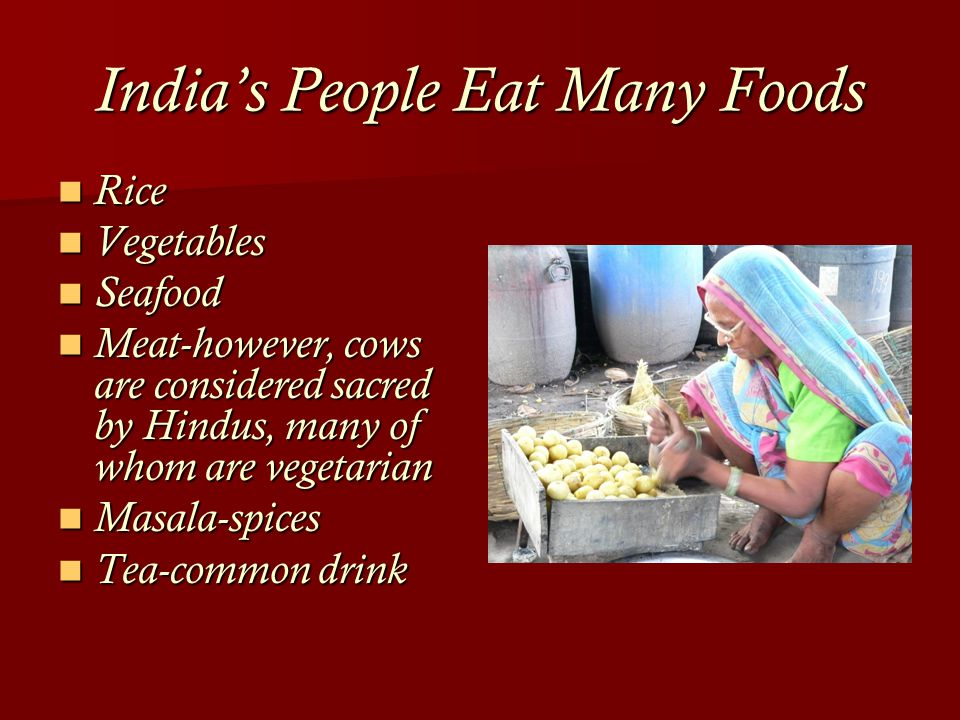 India's People Eat Many Foods Rice Rice Vegetables Vegetables Seafood Seafood Meat-however, cows are considered sacred by Hindus, many of whom are vegetarian Meat-however, cows are considered sacred by Hindus, many of whom are vegetarian Masala-spices Masala-spices Tea-common drink Tea-common drink