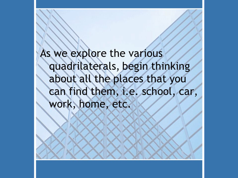 As we explore the various quadrilaterals, begin thinking about all the places that you can find them, i.e. school, car, work, home, etc.