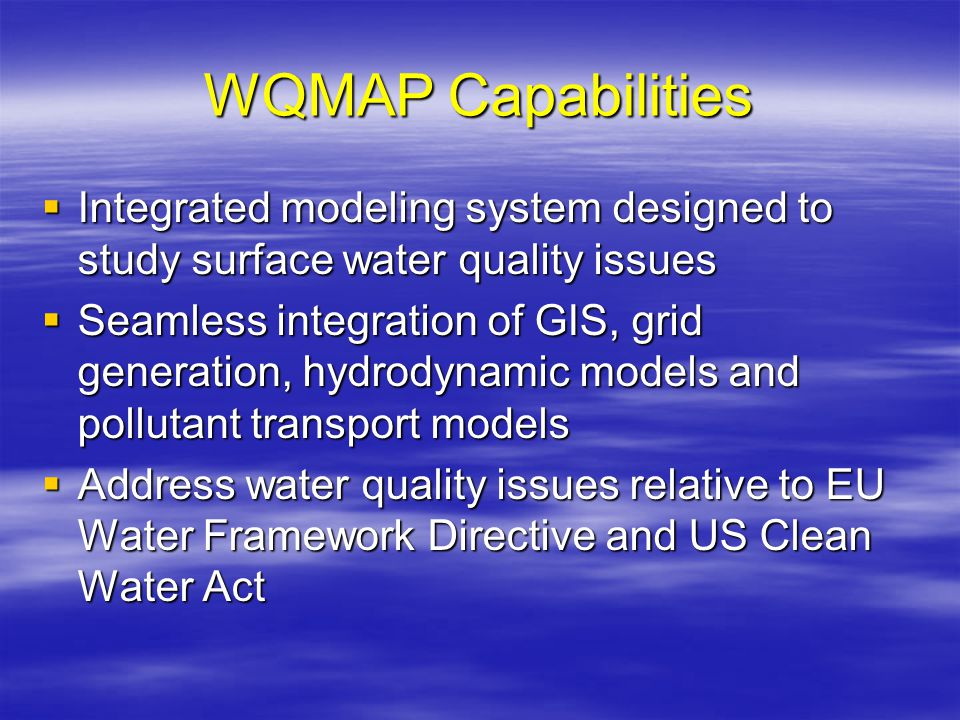 WQMAP Capabilities  Integrated modeling system designed to study surface water quality issues  Seamless integration of GIS, grid generation, hydrodynamic models and pollutant transport models  Address water quality issues relative to EU Water Framework Directive and US Clean Water Act